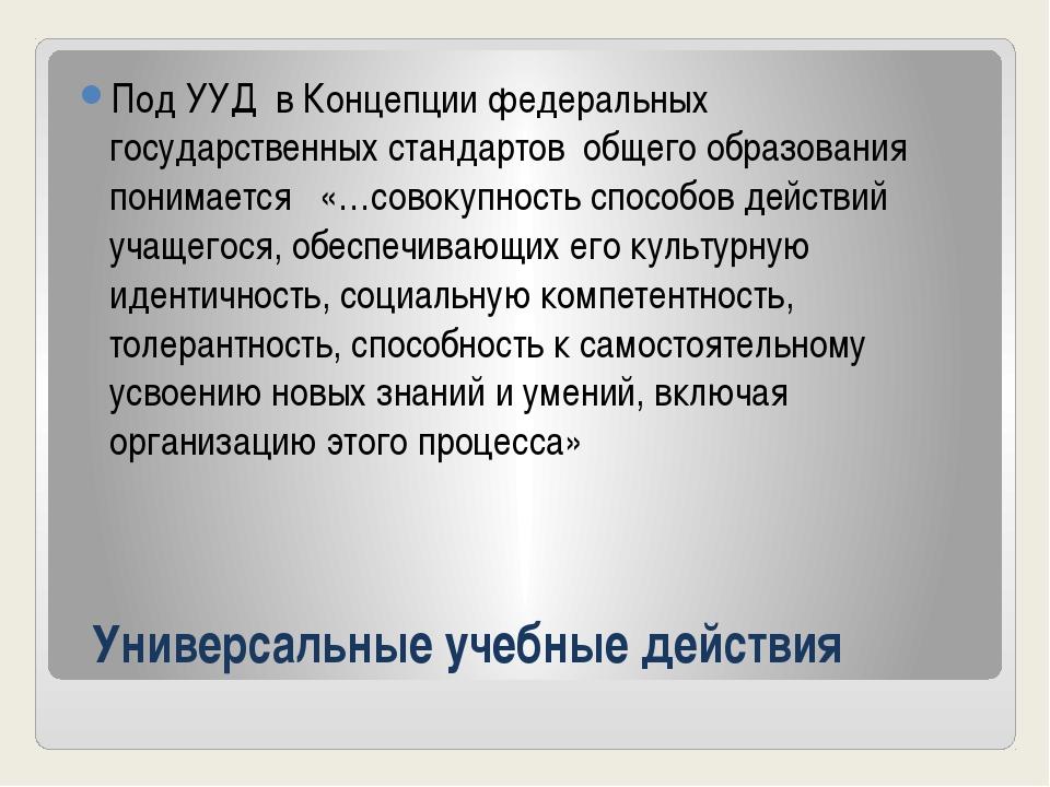Универсальные учебные действия Под УУД в Концепции федеральных государственны...