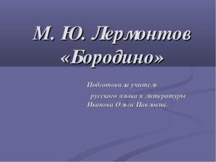 М. Ю. Лермонтов «Бородино» Подготовила учитель русского языка и литературы Ив