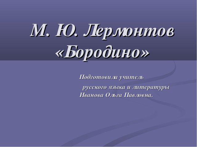 М. Ю. Лермонтов «Бородино» Подготовила учитель русского языка и литературы Ив...