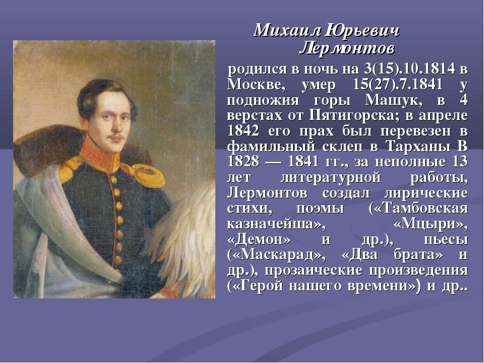 Михаил Юрьевич Лермонтов родился в ночь на 3(15).10.1814 в Москве, умер 15(27...
