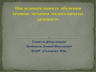 Учитель физкультуры Третьяков Леонид Николаевич МАОУ «Гимназия №16»