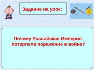 Задание на урок: Почему Российская Империя потерпела поражение в войне?