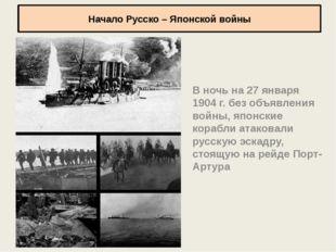 Начало Русско – Японской войны В ночь на 27 января 1904 г. без объявления вой