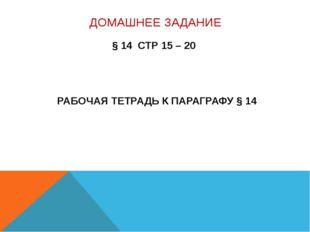 ДОМАШНЕЕ ЗАДАНИЕ § 14 СТР 15 – 20 РАБОЧАЯ ТЕТРАДЬ К ПАРАГРАФУ § 14