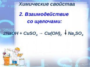 Химические свойства 2. Взаимодействие со щелочами: 2NaОН + CuSO4 → Cu(OH)2 +