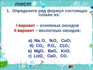 тест 1. Определите ряд формул состоящих только из: I вариант – основных оксид