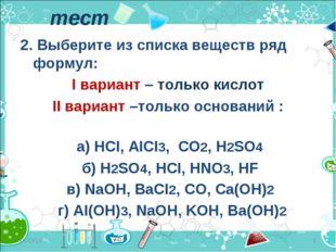 2. Выберите из списка веществ ряд формул: I вариант – только кислот II вариан