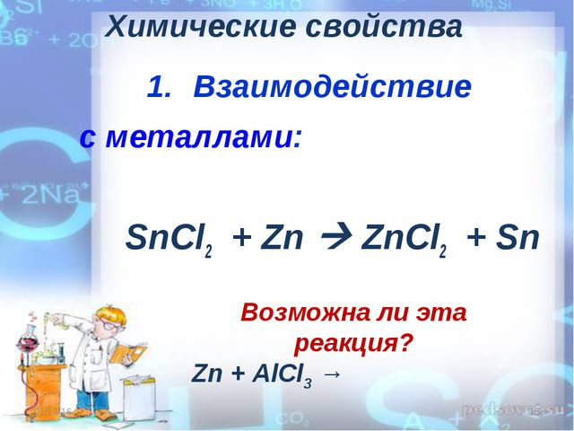 Химические свойства Взаимодействие с металлами: SnCl2 + Zn  ZnCl2 + Sn * * В...