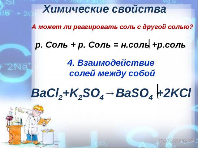 Химические свойства 4. Взаимодействие солей между собой BaСl2+K2SO4→BaSO4 +2K...