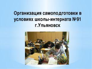 Организация самоподготовки в условиях школы-интерната №91 г.Ульяновск