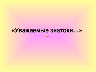 «Уважаемые знатоки…»