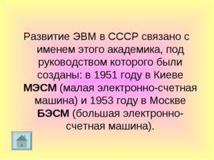 Развитие ЭВМ в СССР связано с именем этого академика, под руководством которо