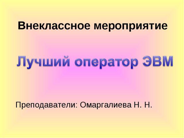 Внеклассное мероприятие Преподаватели: Омаргалиева Н. Н.