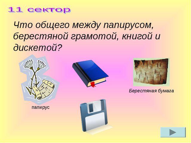Что общего между папирусом, берестяной грамотой, книгой и дискетой? Берестяна...