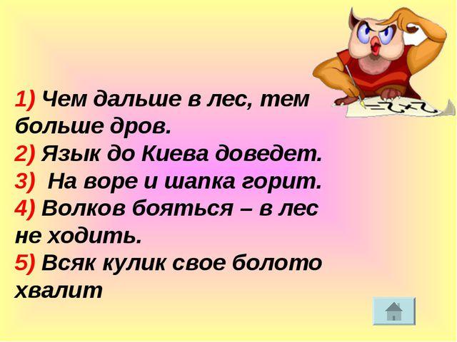 1) Чем дальше в лес, тем больше дров. 2) Язык до Киева доведет. 3) На воре и...