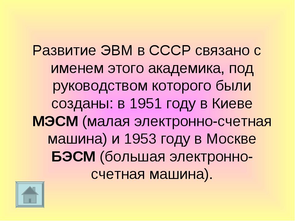 Развитие ЭВМ в СССР связано с именем этого академика, под руководством которо...
