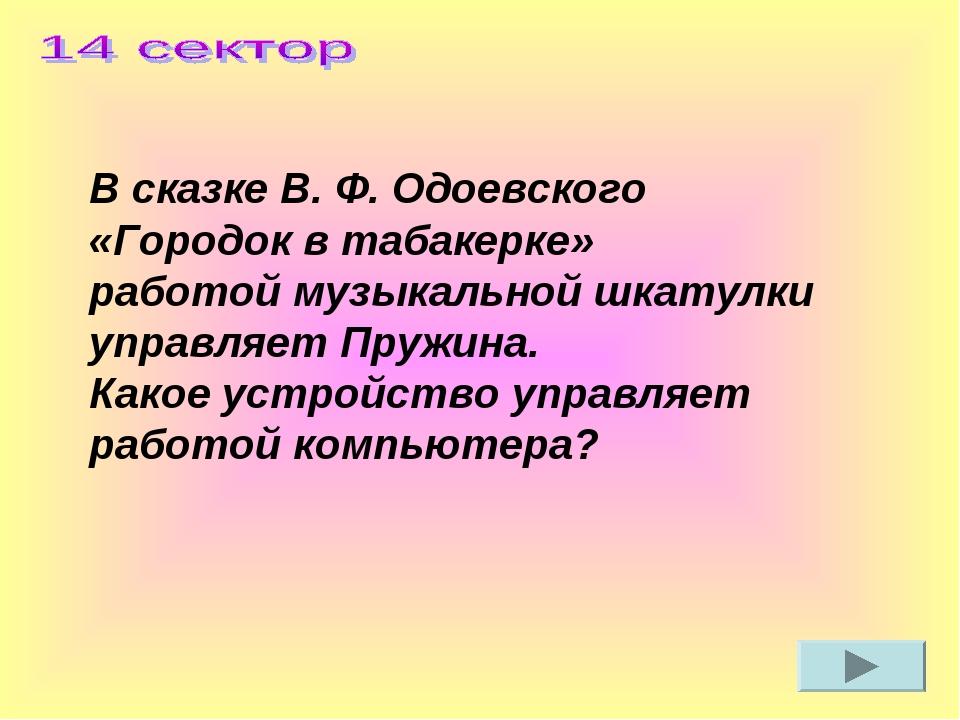 В сказке В. Ф. Одоевского «Городок в табакерке» работой музыкальной шкатулки...