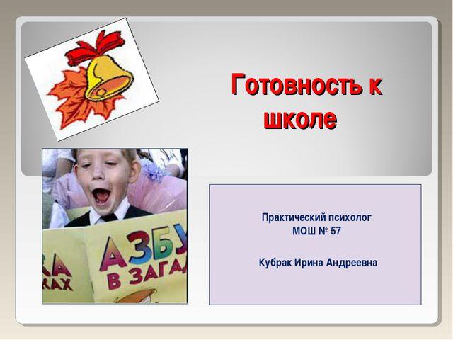 Готовность к школе Практический психолог МОШ № 57 Кубрак Ирина Андреевна
