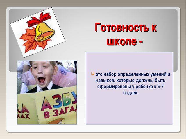 Готовность к школе - это набор определенных умений и навыков, которые должны...