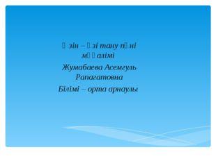 Өзін – өзі тану пәні мұғалімі Жумабаева Асемгуль Рапагатовна Білімі – орта ар
