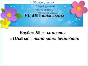 VI. Мұғалім сыйы Баубек Бұлқышевтың «Шығыс ұлына хат» бейнебаян