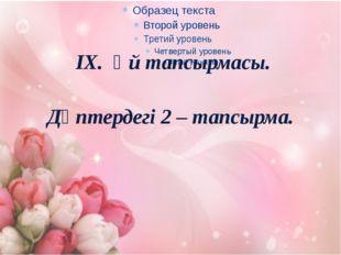 IX. Үй тапсырмасы. Дәптердегі 2 – тапсырма.