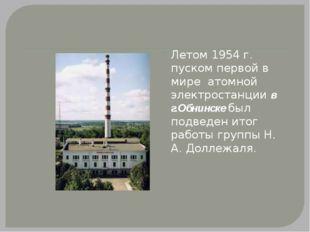 Летом 1954 г. пуском первой в мире атомной электростанции в г.Обнинске был п