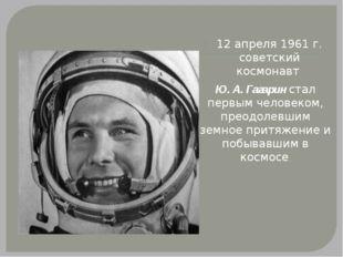12 апреля 1961 г. советский космонавт Ю. А. Гагарин стал первым человеком, п