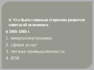 4. Что было главным стержнем развития советской экономики в 1965-1985 г. 1.