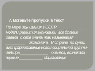 7. Вставьте пропуски в текст По мере изживания в СССР _____________ модели р
