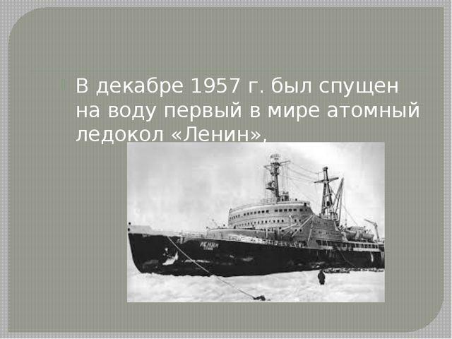 В декабре 1957 г. был спущен на воду первый в мире атомный ледокол «Ленин»,