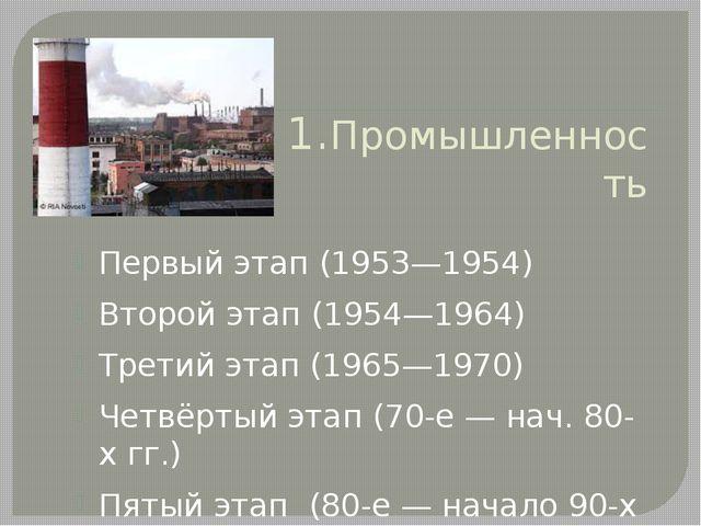 1.Промышленность Этапы: Первый этап (1953—1954) Второй этап (1954—1964) Трети...