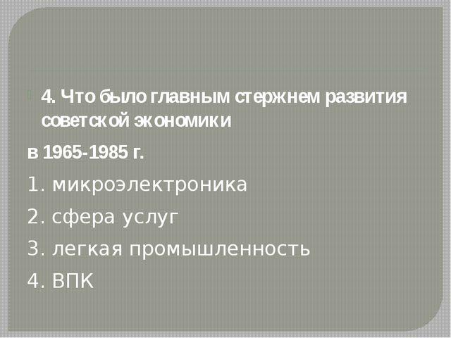 4. Что было главным стержнем развития советской экономики в 1965-1985 г. 1....