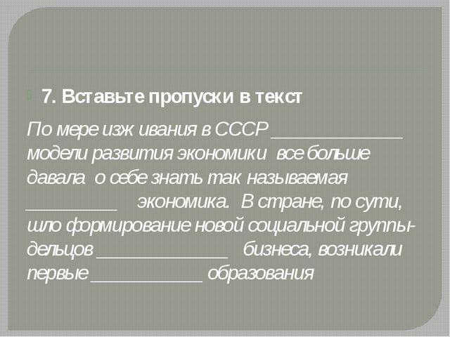 7. Вставьте пропуски в текст По мере изживания в СССР _____________ модели р...