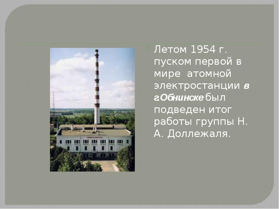 Летом 1954 г. пуском первой в мире атомной электростанции в г.Обнинске был п...