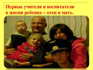 Первые учителя и воспитатели в жизни ребенка – отец и мать.
