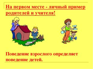 На первом месте - личный пример родителей и учителя! Поведение взрослого опре