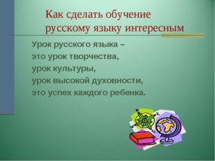 Как сделать обучение русскому языку интересным Урок русского языка – это