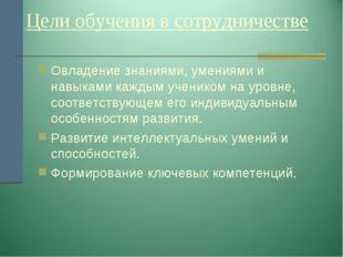 Цели обучения в сотрудничестве Овладение знаниями, умениями и навыками кажды