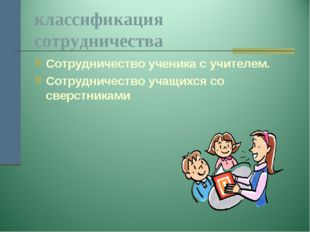 классификация сотрудничества Сотрудничество ученика с учителем. Сотрудничеств