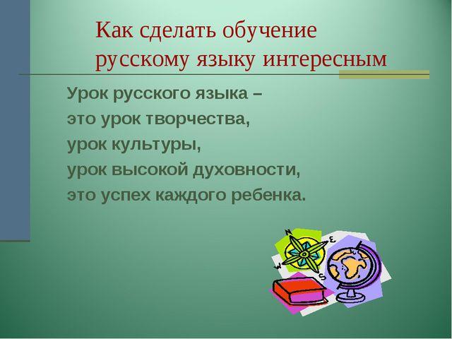 Как сделать обучение русскому языку интересным Урок русского языка – это...