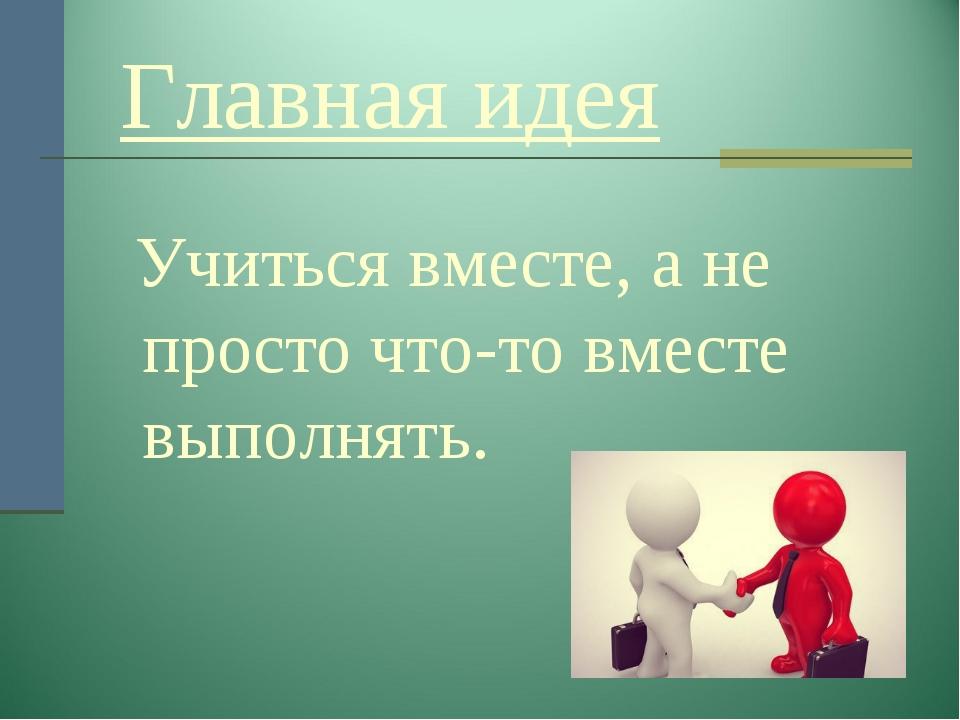 Главная идея Учиться вместе, а не просто что-то вместе выполнять.
