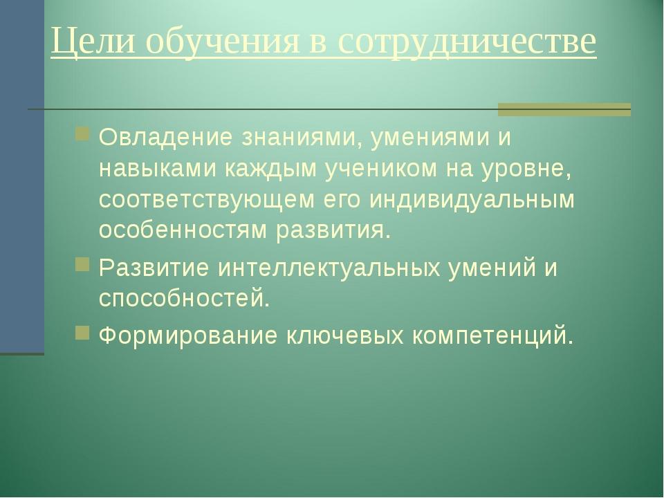 Цели обучения в сотрудничестве Овладение знаниями, умениями и навыками кажды...