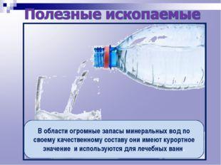 В области огромные запасы минеральных вод по своему качественному составу они