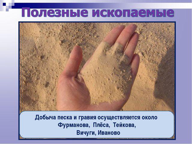 Добыча песка и гравия осуществляется около Фурманова, Плёса, Тейкова, Вичуги,...