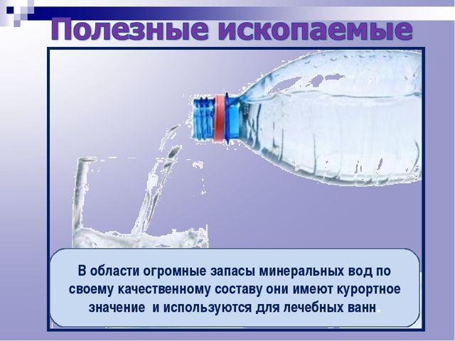 В области огромные запасы минеральных вод по своему качественному составу они...