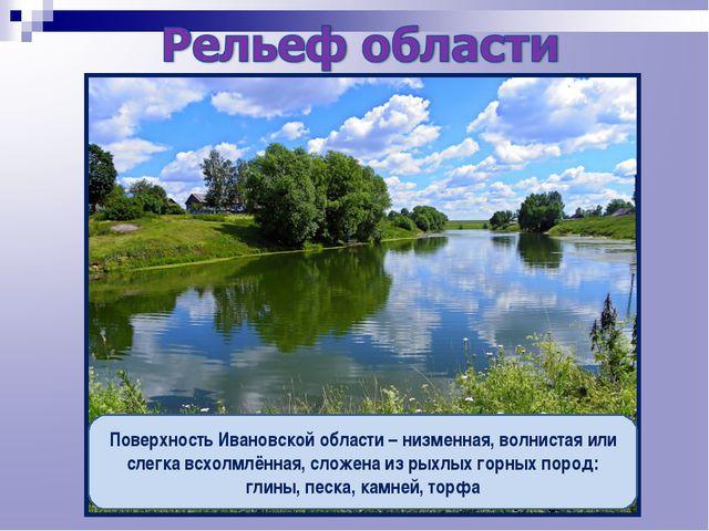 Поверхность Ивановской области – низменная, волнистая или слегка всхолмлённая...
