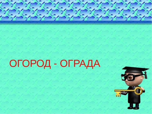 ОГОРОД - ОГРАДА