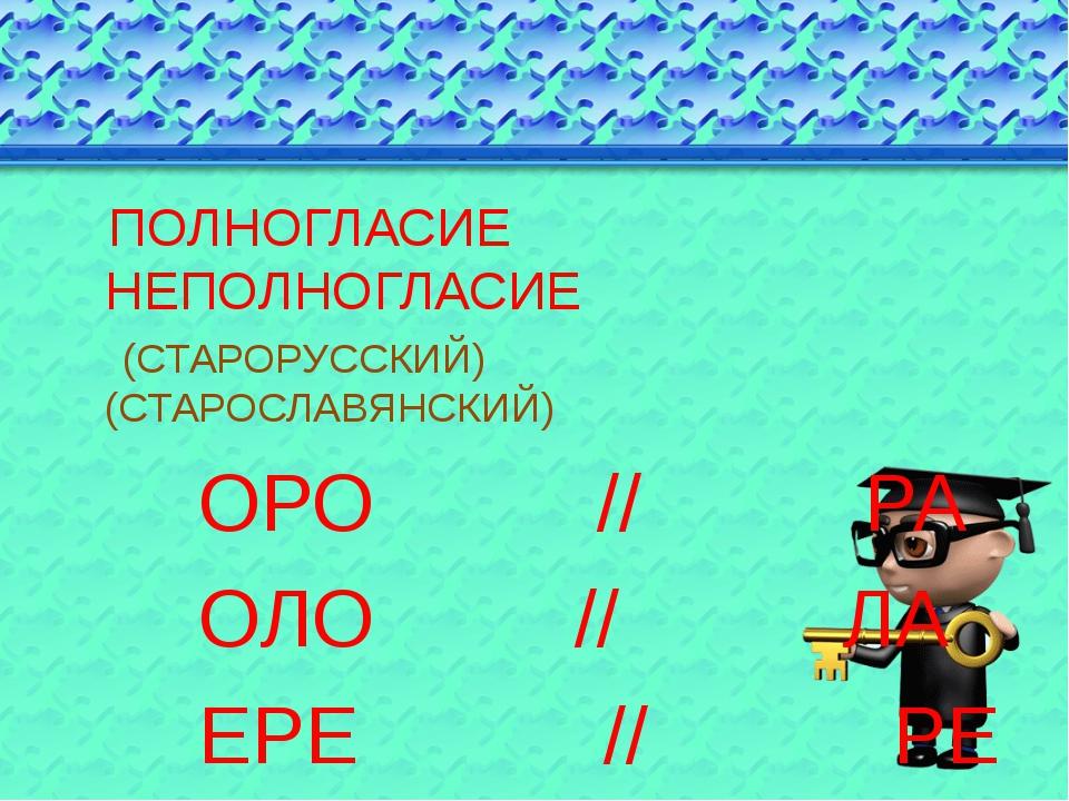ПОЛНОГЛАСИЕ НЕПОЛНОГЛАСИЕ (СТАРОРУССКИЙ) (СТАРОСЛАВЯНСКИЙ) ОРО // РА ОЛО //...