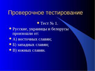 Проверочное тестирование Тест № 1. Русские, украинцы и белорусы произошли от: